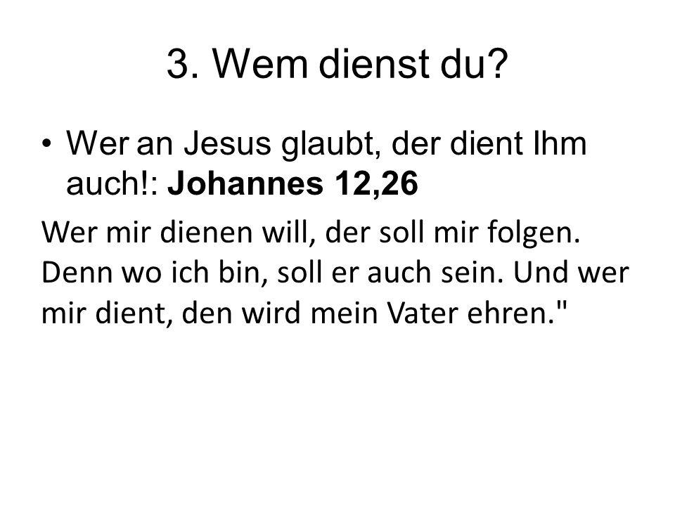3. Wem dienst du Wer an Jesus glaubt, der dient Ihm auch!: Johannes 12,26.