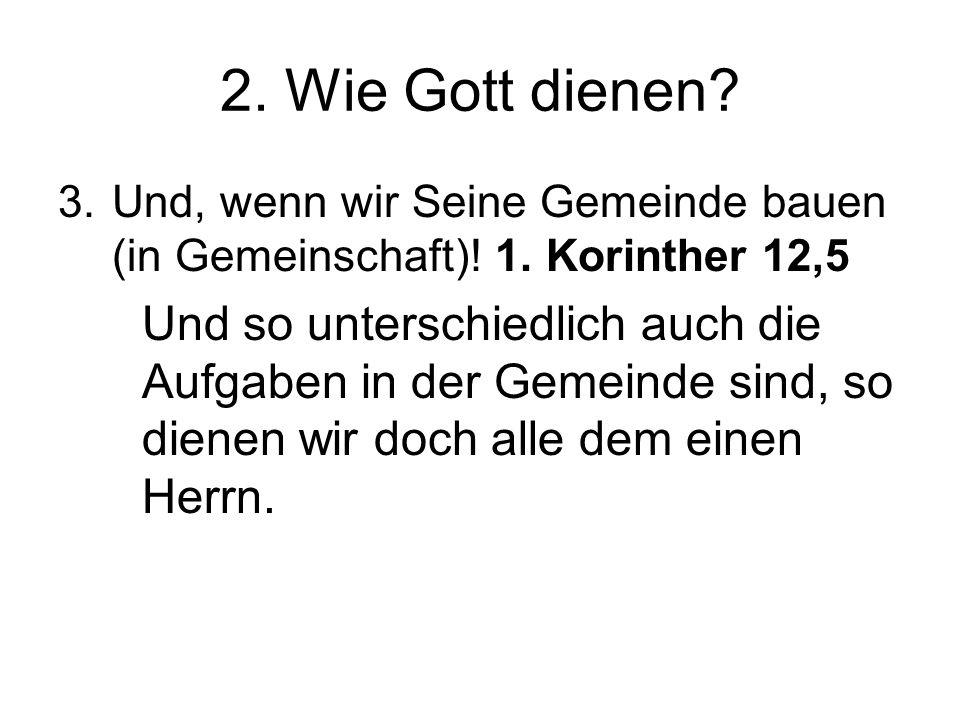 2. Wie Gott dienen Und, wenn wir Seine Gemeinde bauen (in Gemeinschaft)! 1. Korinther 12,5.