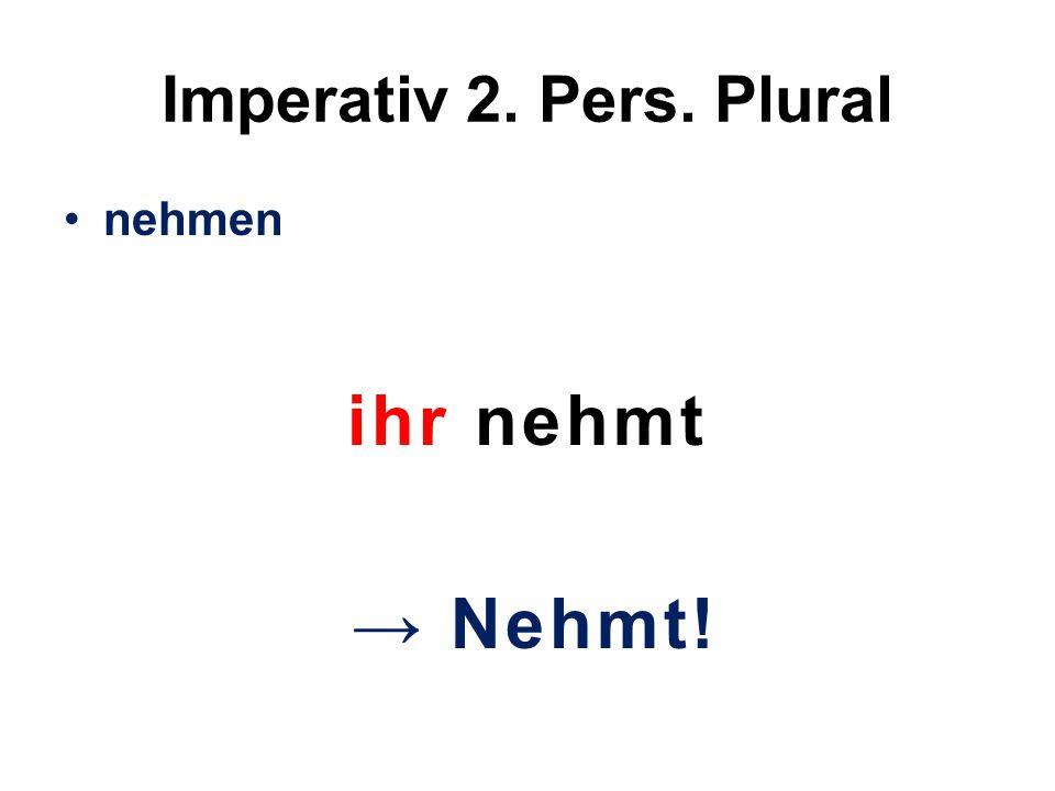 Imperativ 2. Pers. Plural nehmen ihr nehmt → Nehmt!