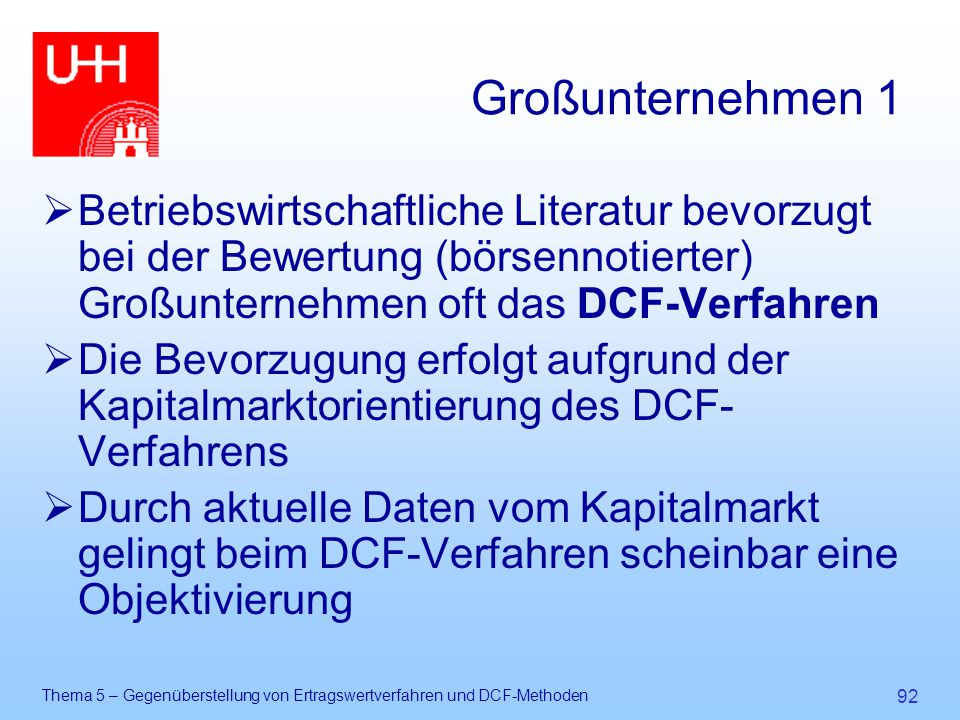 Großunternehmen 1 Betriebswirtschaftliche Literatur bevorzugt bei der Bewertung (börsennotierter) Großunternehmen oft das DCF-Verfahren.