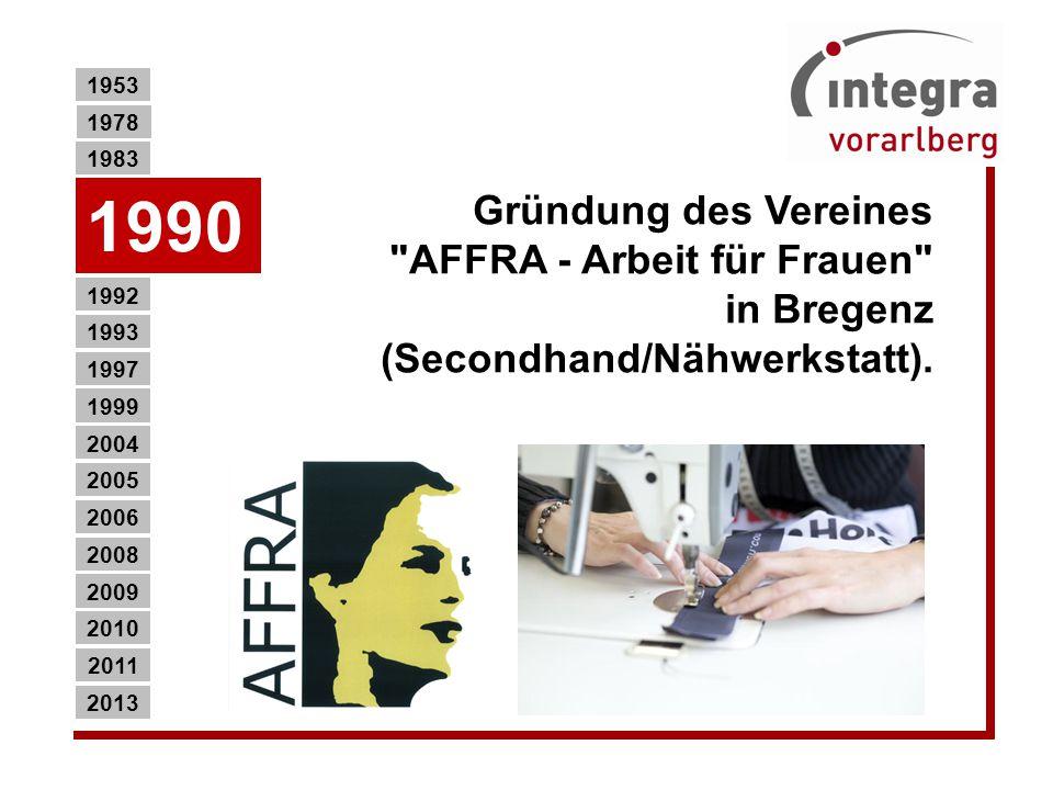 1953 1978. 1983. 1990. Gründung des Vereines AFFRA - Arbeit für Frauen in Bregenz (Secondhand/Nähwerkstatt).