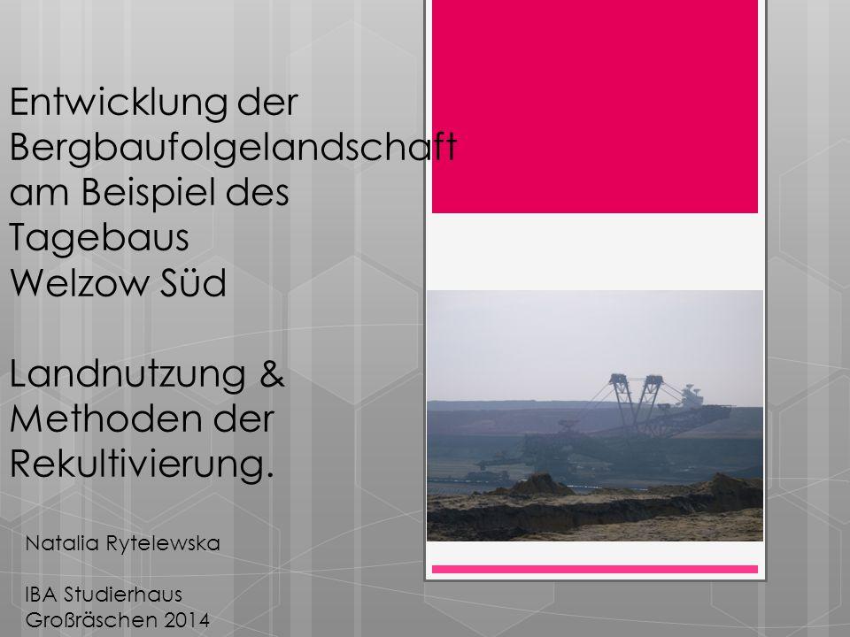 Entwicklung der Bergbaufolgelandschaft am Beispiel des Tagebaus Welzow Süd Landnutzung & Methoden der Rekultivierung.
