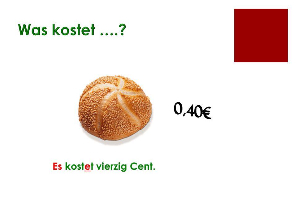 Was kostet …. 0,40€ Es kostet vierzig Cent.