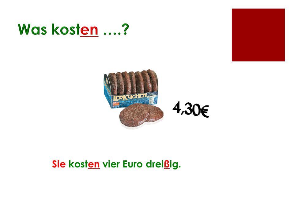 Was kosten …. 4,30€ Sie kosten vier Euro dreißig.