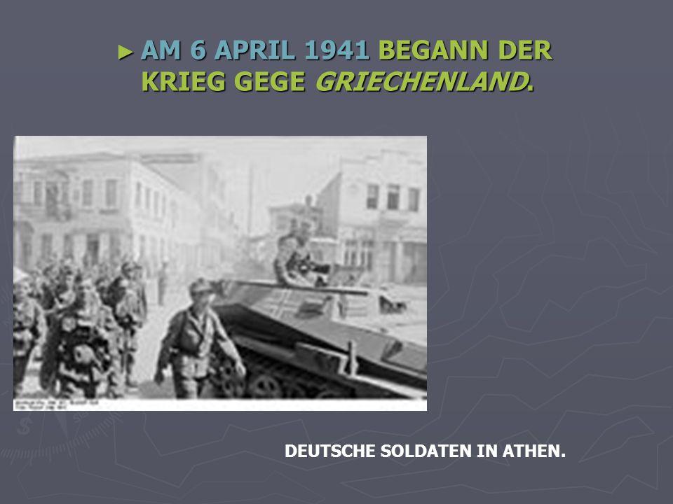 AM 6 APRIL 1941 BEGANN DER KRIEG GEGE GRIECHENLAND.