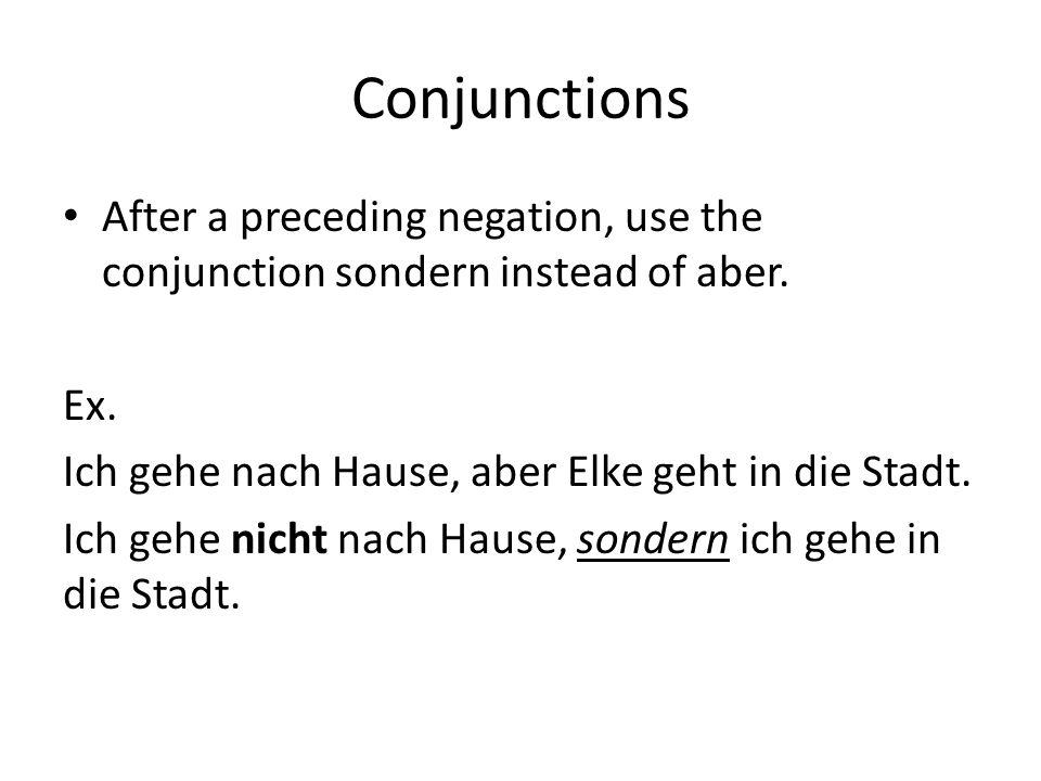 Conjunctions After a preceding negation, use the conjunction sondern instead of aber. Ex. Ich gehe nach Hause, aber Elke geht in die Stadt.