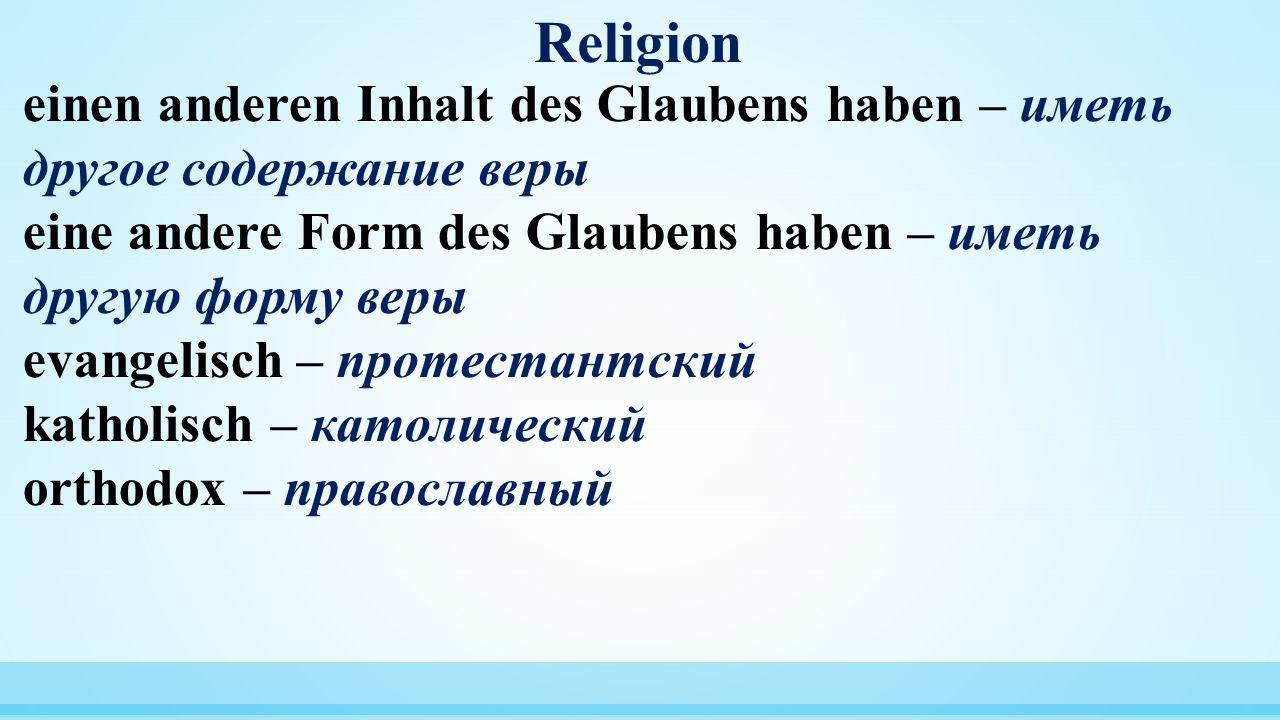 Religion einen anderen Inhalt des Glaubens haben – иметь другое содержание веры. eine andere Form des Glaubens haben – иметь другую форму веры.