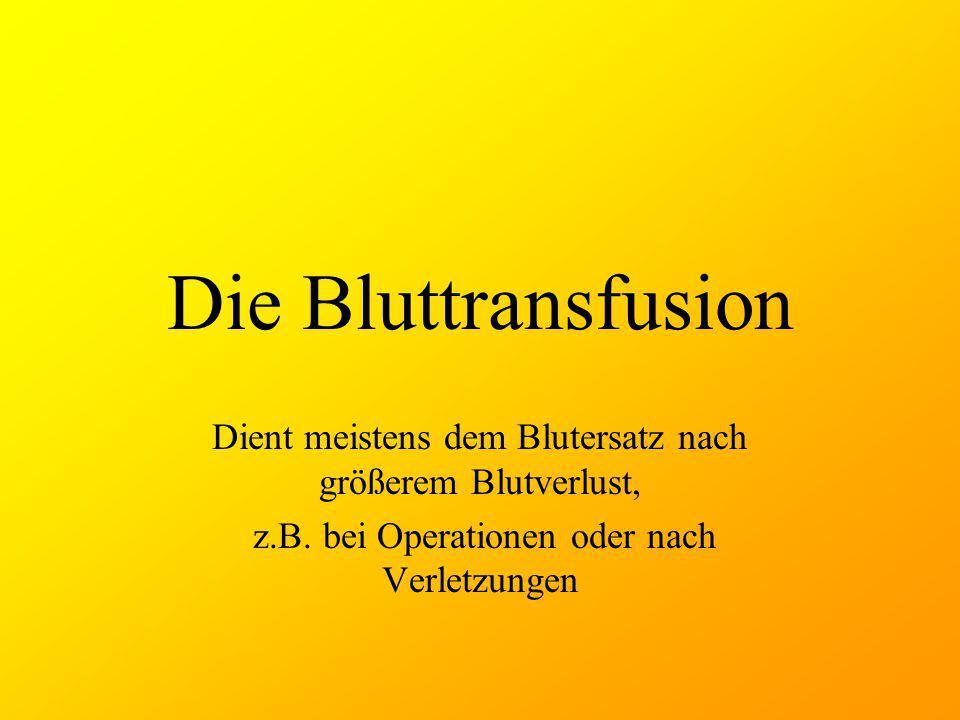 Die Bluttransfusion Dient meistens dem Blutersatz nach größerem Blutverlust, z.B.