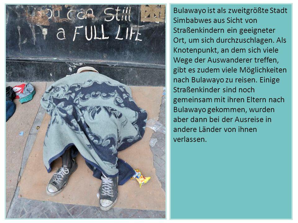 Bulawayo ist als zweitgrößte Stadt Simbabwes aus Sicht von Straßenkindern ein geeigneter Ort, um sich durchzuschlagen. Als Knotenpunkt, an dem sich viele Wege der Auswanderer treffen, gibt es zudem viele Möglichkeiten nach Bulawayo zu reisen. Einige Straßenkinder sind noch gemeinsam mit ihren Eltern nach Bulawayo gekommen, wurden aber dann bei der Ausreise in andere Länder von ihnen verlassen.