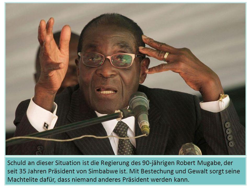 Schuld an dieser Situation ist die Regierung des 90-jährigen Robert Mugabe, der seit 35 Jahren Präsident von Simbabwe ist.