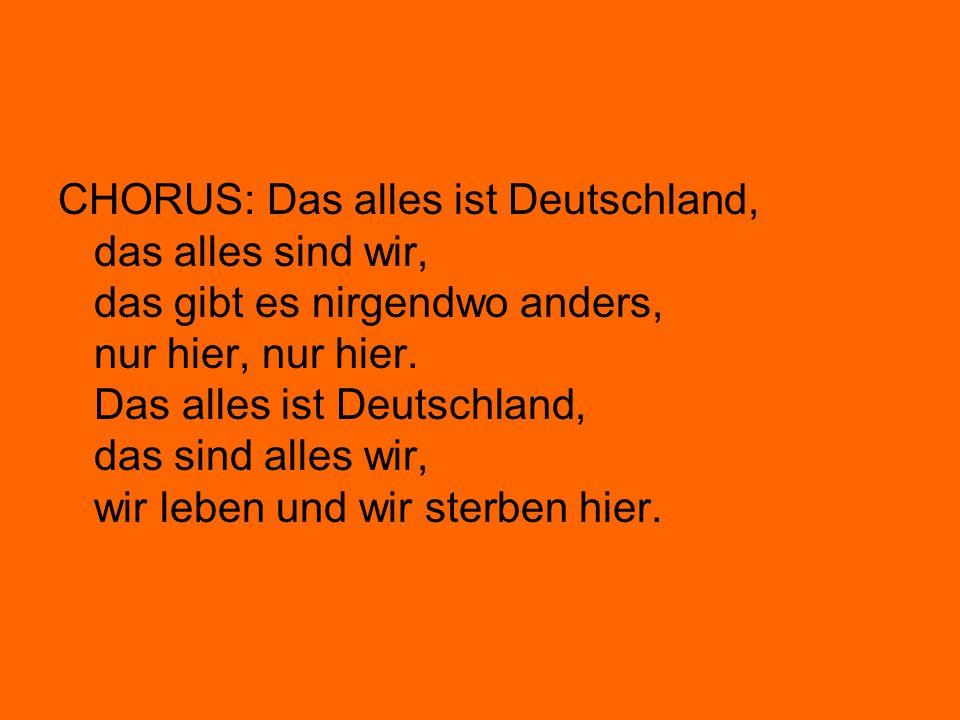 CHORUS: Das alles ist Deutschland, das alles sind wir, das gibt es nirgendwo anders, nur hier, nur hier.