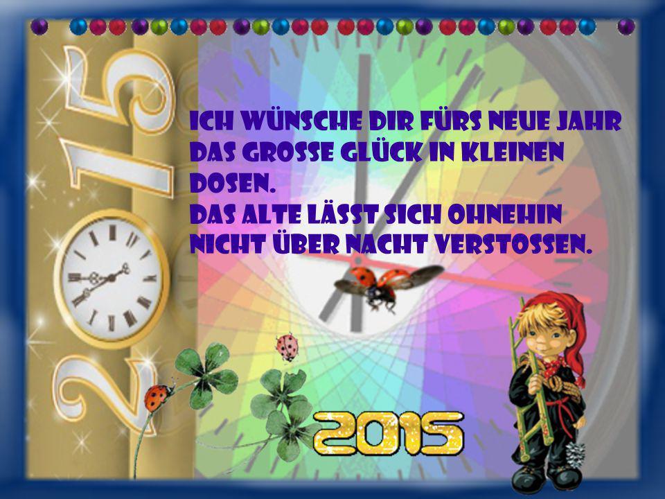 Ich wünsche dir fürs neue Jahr das große Glück in kleinen Dosen