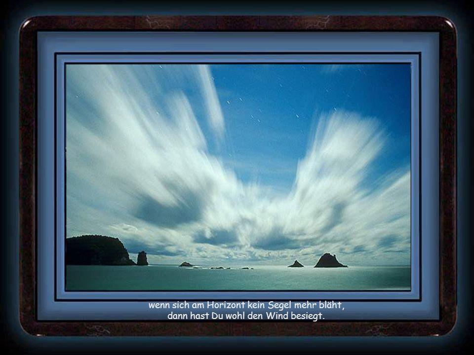 wenn sich am Horizont kein Segel mehr bläht, dann hast Du wohl den Wind besiegt.