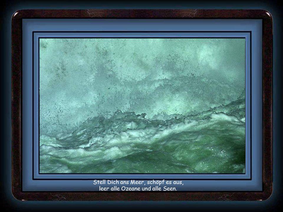 Stell Dich ans Meer, schöpf es aus, leer alle Ozeane und alle Seen.