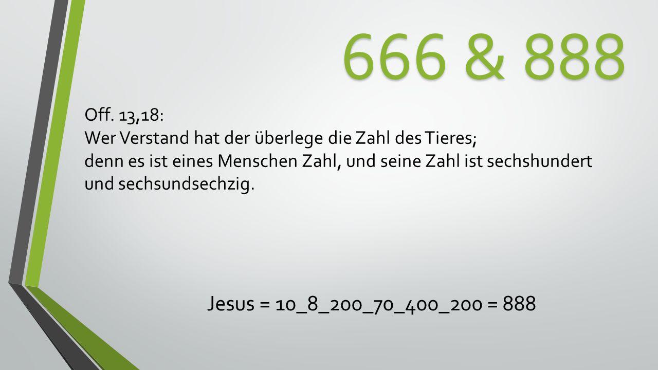 666 & 888 Off. 13,18: Wer Verstand hat der überlege die Zahl des Tieres; denn es ist eines Menschen Zahl, und seine Zahl ist sechshundert.
