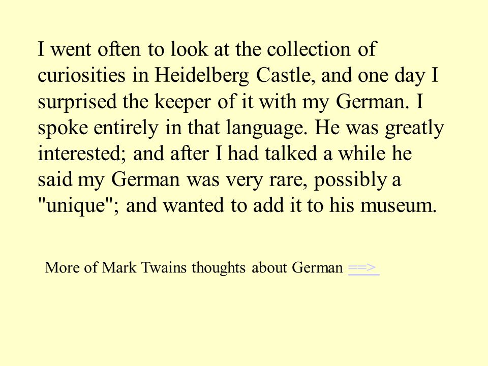 I went often to look at the collection of curiosities in Heidelberg Castle, and one day I surprised the keeper of it with my German. I spoke entirely in that language. He was greatly interested; and after I had talked a while he said my German was very rare, possibly a unique ; and wanted to add it to his museum.