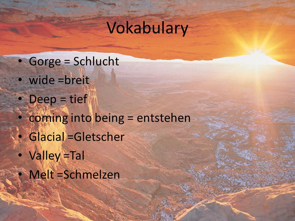 Vokabulary Gorge = Schlucht wide =breit Deep = tief