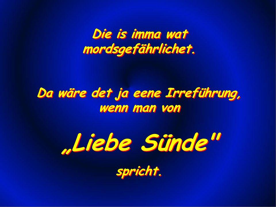 """""""Liebe Sünde Die is imma wat mordsgefährlichet."""