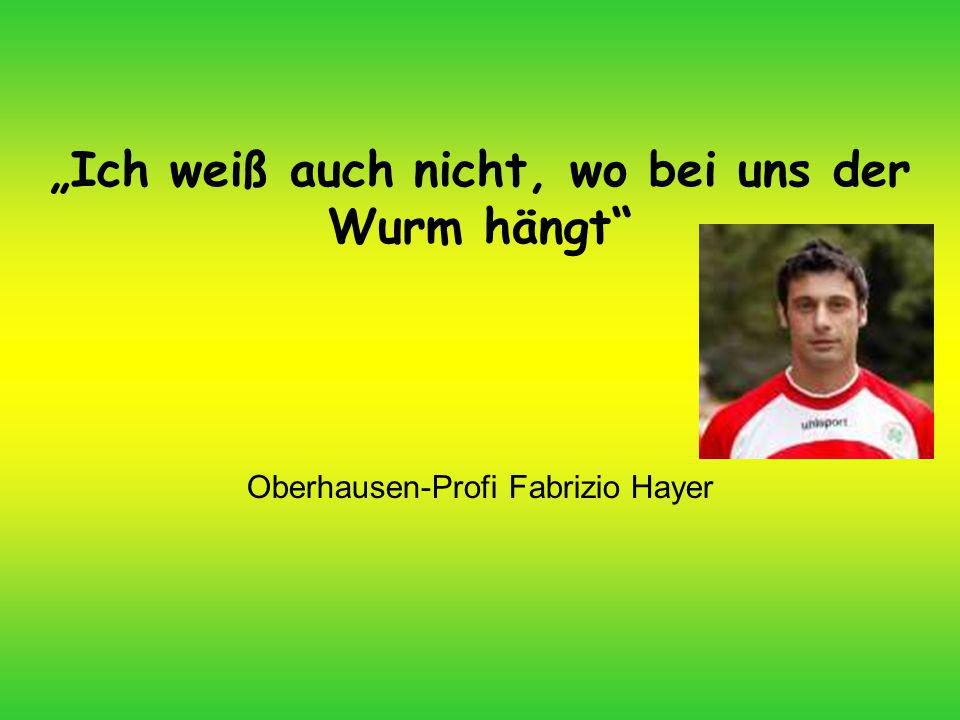 """""""Ich weiß auch nicht, wo bei uns der Wurm hängt Oberhausen-Profi Fabrizio Hayer"""
