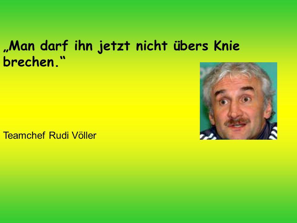 """""""Man darf ihn jetzt nicht übers Knie brechen. Teamchef Rudi Völler"""