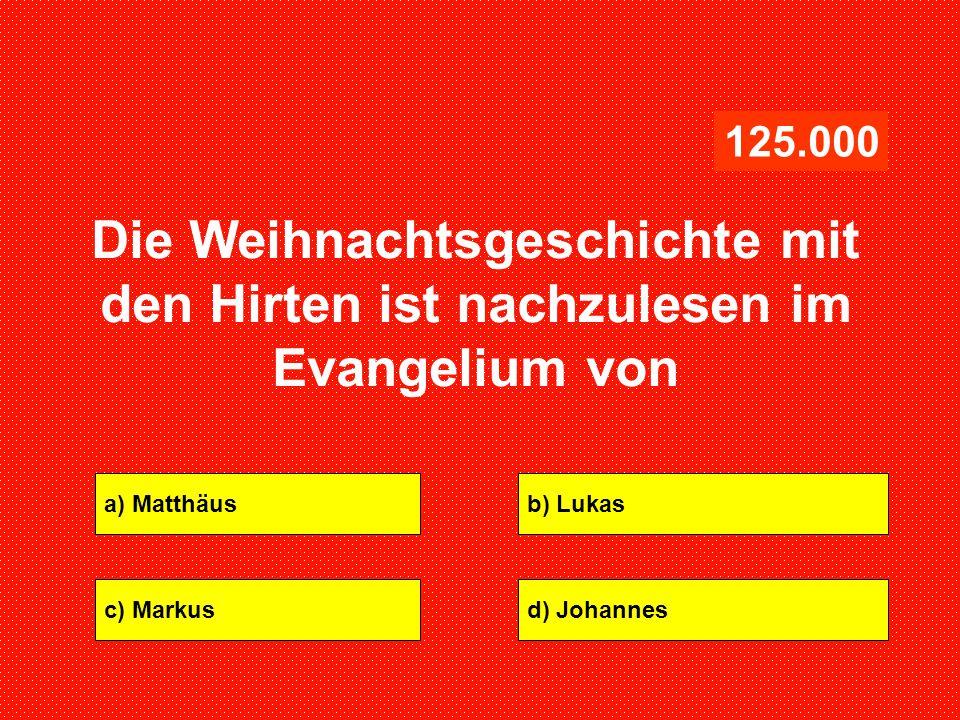 125.000 Die Weihnachtsgeschichte mit den Hirten ist nachzulesen im Evangelium von. a) Matthäus. b) Lukas.
