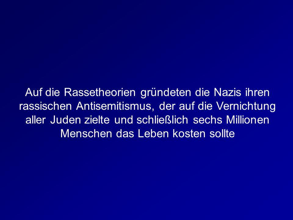 Auf die Rassetheorien gründeten die Nazis ihren rassischen Antisemitismus, der auf die Vernichtung aller Juden zielte und schließlich sechs Millionen Menschen das Leben kosten sollte