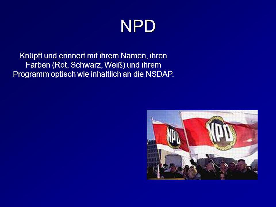 NPD Knüpft und erinnert mit ihrem Namen, ihren Farben (Rot, Schwarz, Weiß) und ihrem Programm optisch wie inhaltlich an die NSDAP.