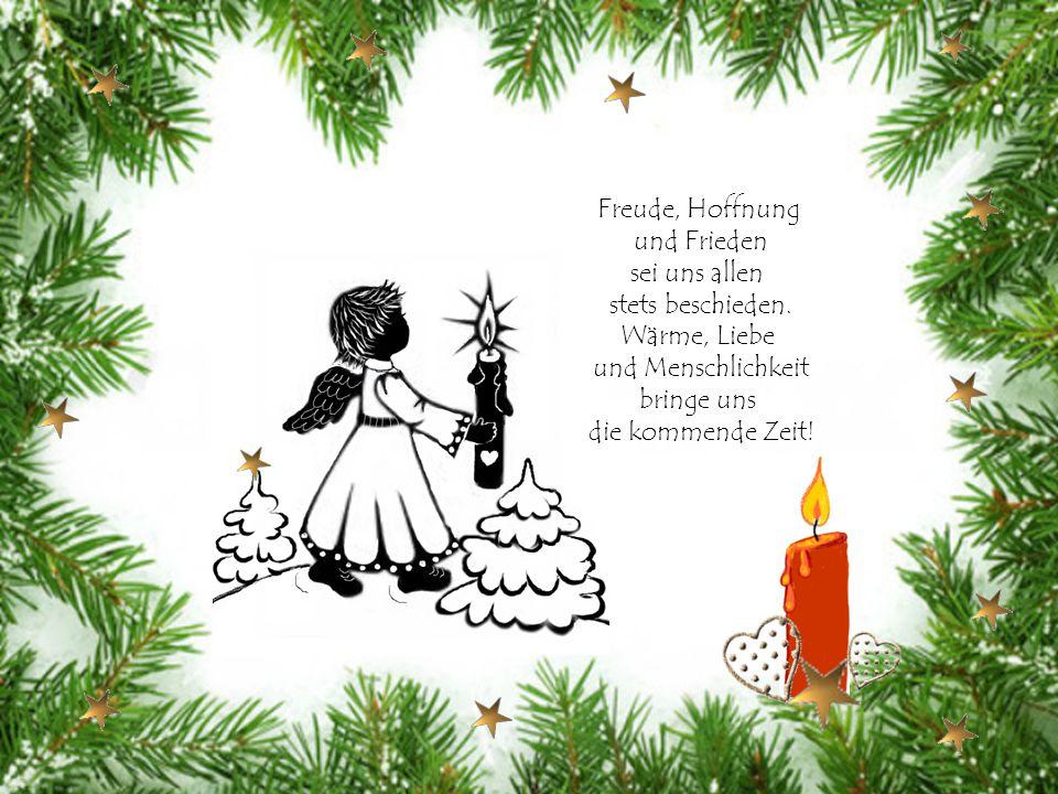 Freude, Hoffnung und Frieden. sei uns allen. stets beschieden. Wärme, Liebe. und Menschlichkeit.