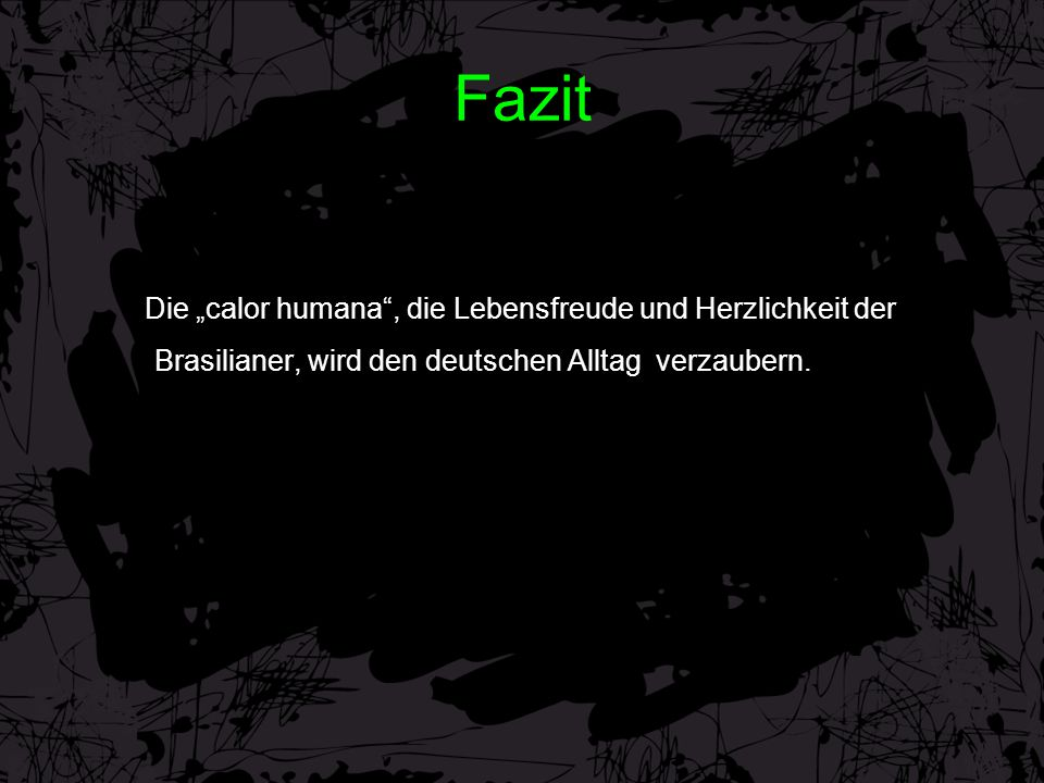 """Fazit Die """"calor humana , die Lebensfreude und Herzlichkeit der Brasilianer, wird den deutschen Alltag verzaubern."""