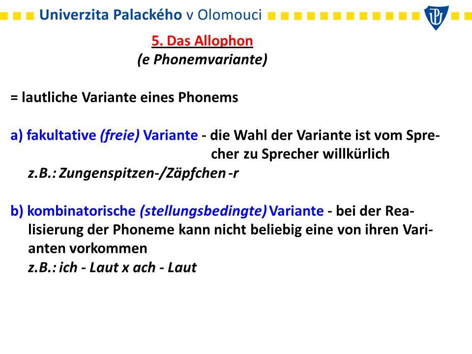 5. Das Allophon (e Phonemvariante) = lautliche Variante eines Phonems a) fakultative (freie) Variante - die Wahl der Variante ist vom Spre-
