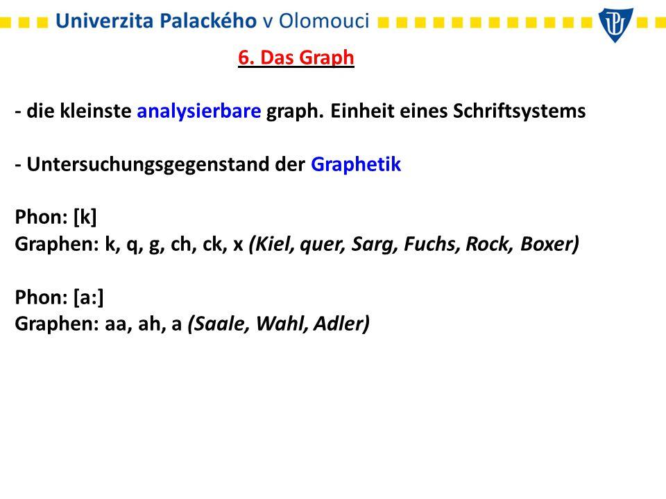 6. Das Graph - die kleinste analysierbare graph. Einheit eines Schriftsystems. - Untersuchungsgegenstand der Graphetik.