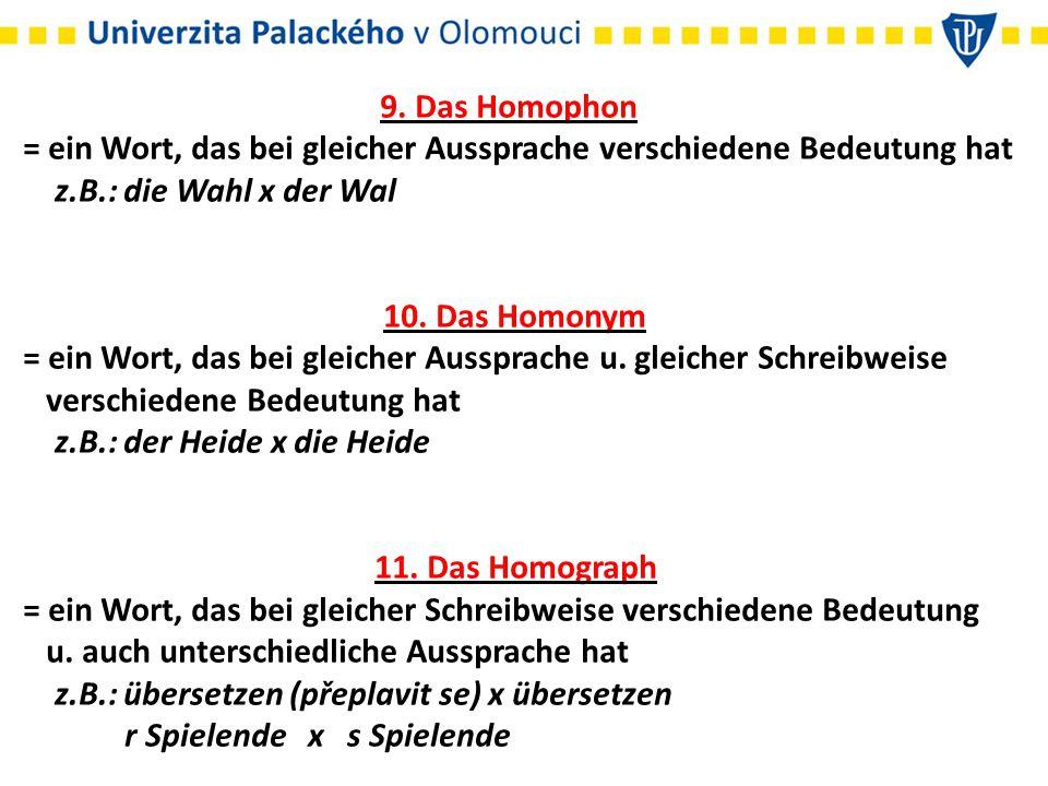 9. Das Homophon = ein Wort, das bei gleicher Aussprache verschiedene Bedeutung hat z.B.: die Wahl x der Wal.