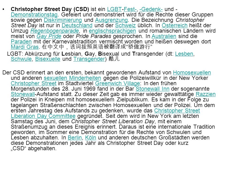 Christopher Street Day (CSD) ist ein LGBT-Fest-, -Gedenk- und -Demonstrationstag. Gefeiert und demonstriert wird für die Rechte dieser Gruppen sowie gegen Diskriminierung und Ausgrenzung. Die Bezeichnung Christopher Street Day ist nur in Deutschland und der Schweiz üblich. In Österreich heißt der Umzug Regenbogenparade, in englischsprachigen und romanischen Ländern wird meist von Gay Pride oder Pride Parades gesprochen. In Australien sind die Paraden mit der Karnevalstradition vermischt worden und heißen deswegen dort Mardi Gras. 在中文中,该词按照英语被翻译成 骄傲游行