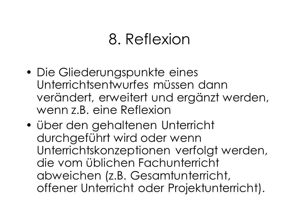 8. Reflexion Die Gliederungspunkte eines Unterrichtsentwurfes müssen dann verändert, erweitert und ergänzt werden, wenn z.B. eine Reflexion.