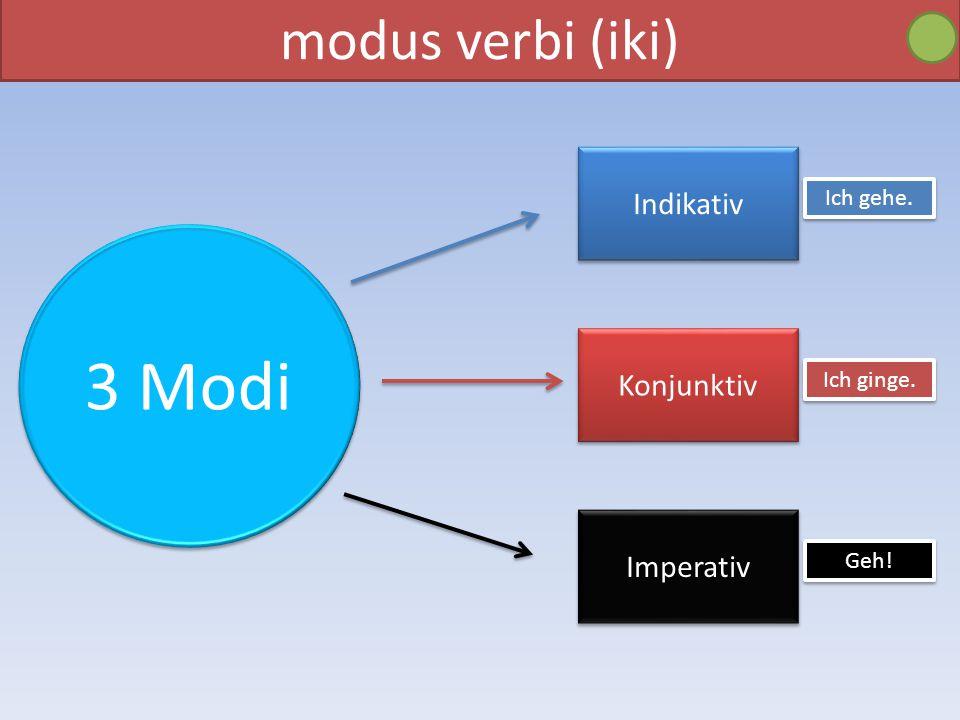 3 Modi modus verbi (iki) Indikativ Konjunktiv Imperativ Ich gehe.
