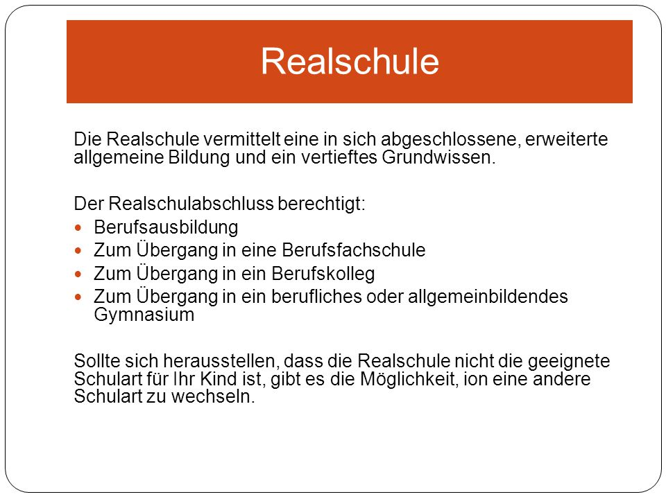 Realschule Die Realschule vermittelt eine in sich abgeschlossene, erweiterte allgemeine Bildung und ein vertieftes Grundwissen.