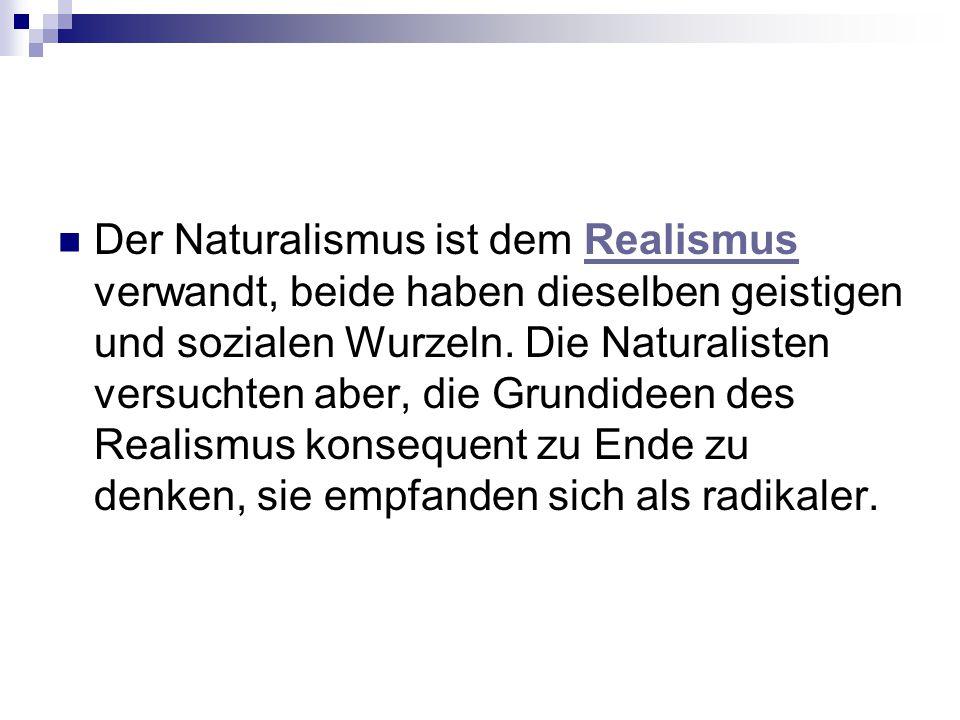 Der Naturalismus ist dem Realismus verwandt, beide haben dieselben geistigen und sozialen Wurzeln.