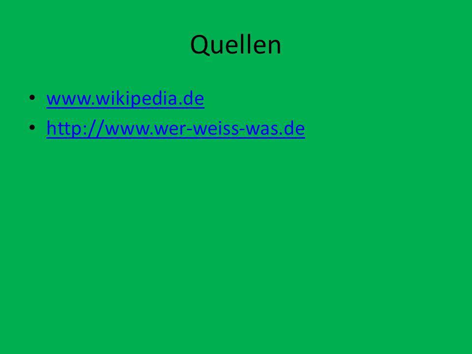 Quellen www.wikipedia.de http://www.wer-weiss-was.de