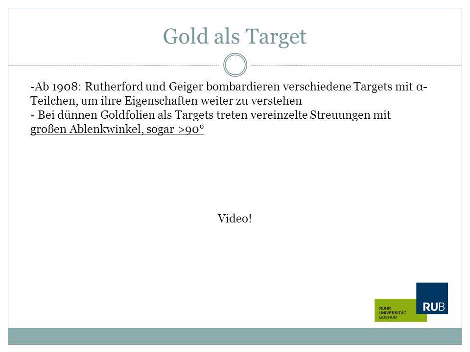 Gold als Target Ab 1908: Rutherford und Geiger bombardieren verschiedene Targets mit α-Teilchen, um ihre Eigenschaften weiter zu verstehen.