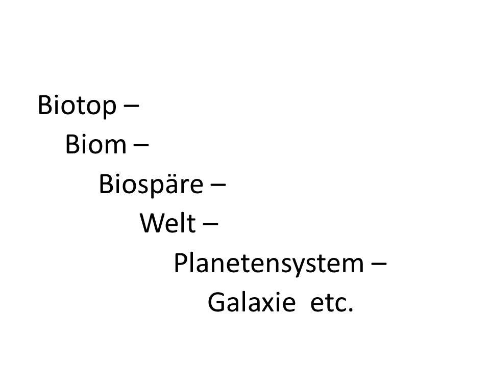 Biotop – Biom – Biospäre – Welt – Planetensystem – Galaxie etc.