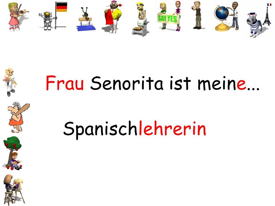 Frau Senorita ist meine...