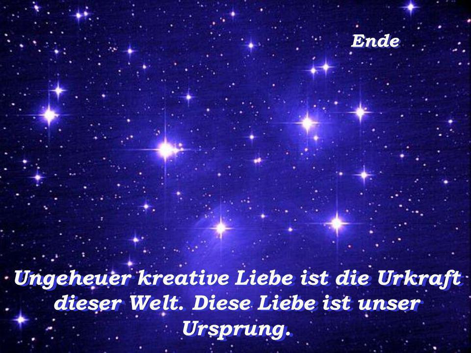 Ende Ungeheuer kreative Liebe ist die Urkraft dieser Welt. Diese Liebe ist unser Ursprung.
