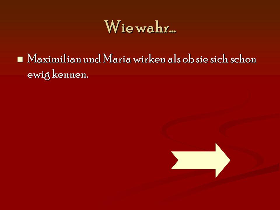 Wie wahr… Maximilian und Maria wirken als ob sie sich schon ewig kennen.