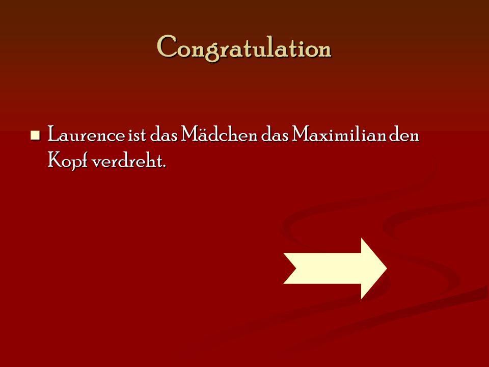 Congratulation Laurence ist das Mädchen das Maximilian den Kopf verdreht.