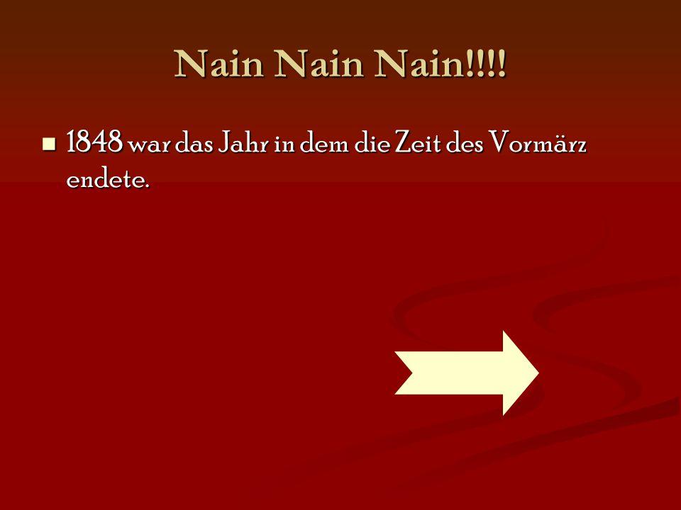 Nain Nain Nain!!!! 1848 war das Jahr in dem die Zeit des Vormärz endete.