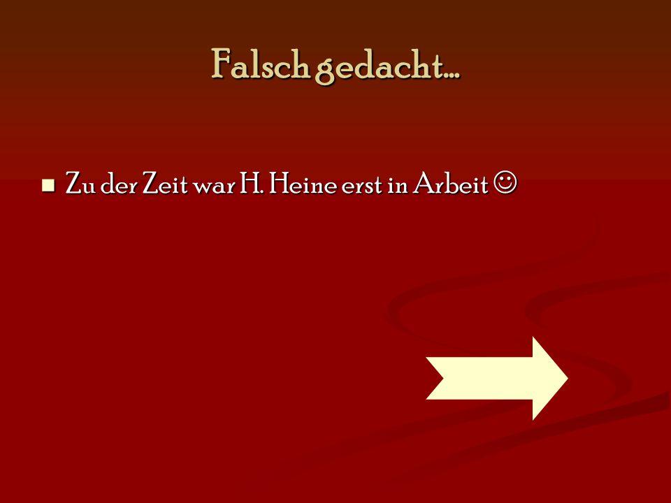 Falsch gedacht… Zu der Zeit war H. Heine erst in Arbeit 