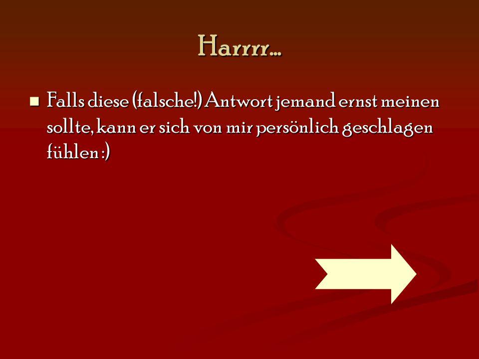 Harrrr… Falls diese (falsche!) Antwort jemand ernst meinen sollte, kann er sich von mir persönlich geschlagen fühlen :)