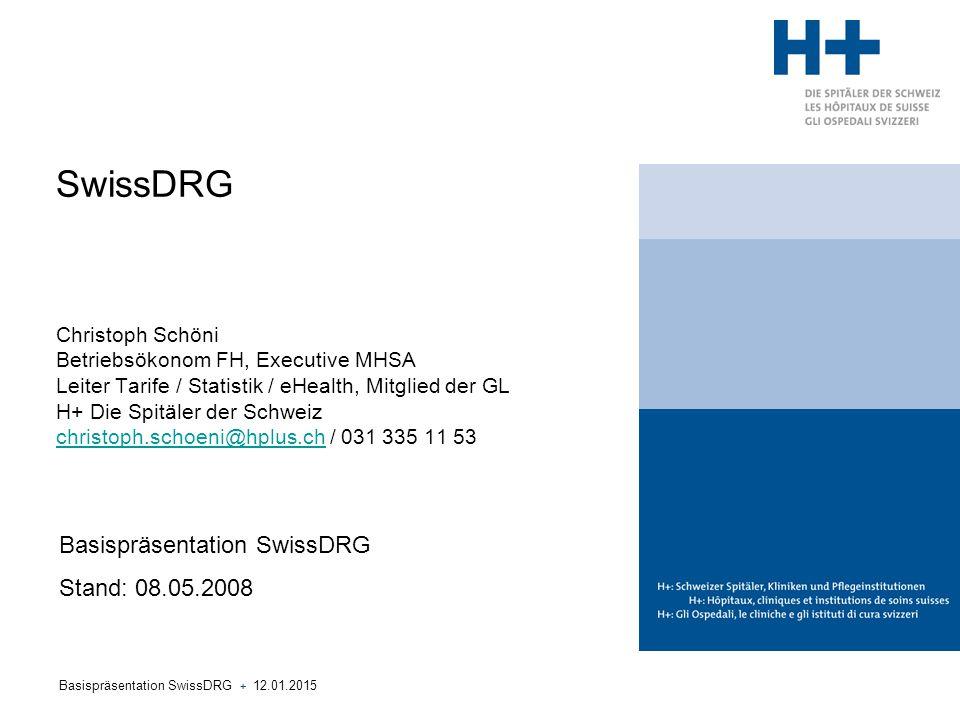 SwissDRG Christoph Schöni Betriebsökonom FH, Executive MHSA Leiter Tarife / Statistik / eHealth, Mitglied der GL H+ Die Spitäler der Schweiz christoph.schoeni@hplus.ch / 031 335 11 53