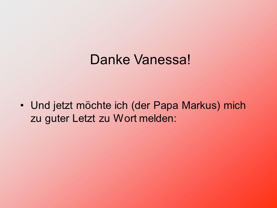 Danke Vanessa! Und jetzt möchte ich (der Papa Markus) mich zu guter Letzt zu Wort melden: