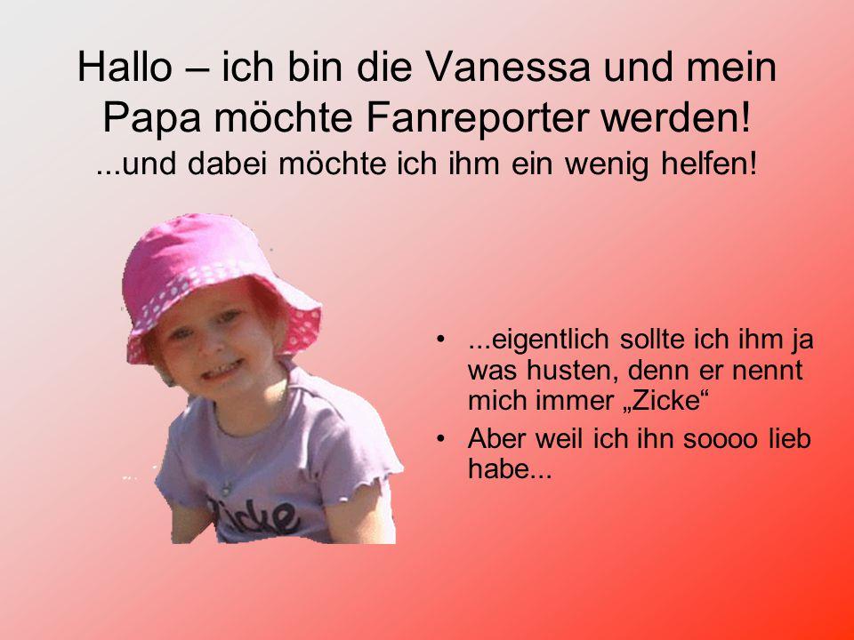 Hallo – ich bin die Vanessa und mein Papa möchte Fanreporter werden